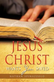 Jesus Christ Wants You Saved  -     By: Nathan Spinazzolo