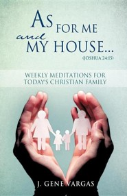 As for Me and My House... (Joshua 24: 15)  -     By: J. Gene Vargas