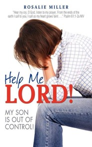 Help Me Lord! My Son Is Out of Control!  -     By: Rosalie Miller