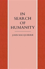 In Search of Humanity: A Theological and Philosophical Approach  -     By: John MacQuarrie