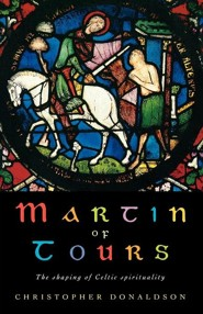 Martin of Tours: The Shaping of Celtic Spirituality