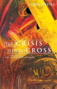 The Crisis of the Cross: The Challenge at the Heart of the Christian Story  -     By: John Davies