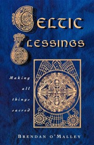 Celtic Blessings: Making All Things Sacred  -     By: Brendan O'Malley
