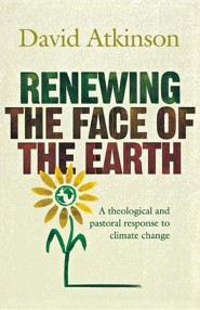 Renewing the Face of the Earth: A Theological and Pastoral Response to Climate Change  -     By: David John Atkinson