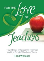 For the Love of Teachers: True Stories of Amazing Teachers and the People Who Love Them  -     By: Todd Whitaker