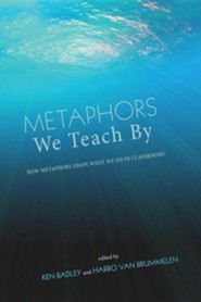 Metaphors We Teach by: How Metaphors Shape What We Do in Classrooms  -     Edited By: Ken Badley, Harro Van Brummelen     By: Ken Badley(ED.) & Harro Van Brummelen(ED.)