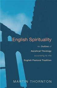 English Spirituality: An Outline of Ascetical Theology According to the English Pastoral Tradition  -     By: Martin Thornton