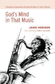 God's Mind in That Music: Theological Explorations Through the Music of John Coltrane  -     By: Jamie Howison, Don E. Saliers