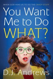 You Want Me to do WHAT?: When God Asks Us to Do the Crazy Stuff  -     By: D.J. Andrews