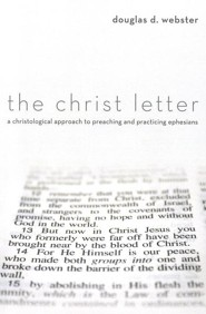 The Christ Letter: A Christological Approach to Preaching & Practicing Ephesians  -     By: Douglas D. Webster