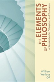 The Elements of Philosophy: A Compendium for Philosophers and Theologians  -     By: William A. Wallace
