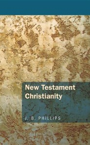 New Testament Christianity  -     By: J.B. Phillips
