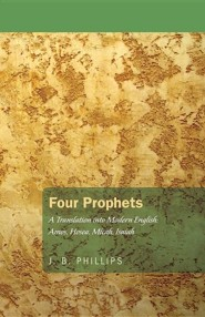 Four Prophets: A Translation Into Modern English: Amos, Hosea, Micah, Isaiah  -     By: J.B. Phillips