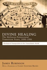 Divine Healing: The Holiness-Pentecostal Transition Years, 1890-1906: Theological Transpositions in the Transatlantic World  -     By: James Robinson, Candy Gunther Brown