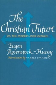 The Christian Future: Or the Modern Mind Outrun  -     By: Eugen Rosenstock-Huessy, Harold Stahmer