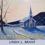 God I Praise Thee  -     By: Linda L. Brant