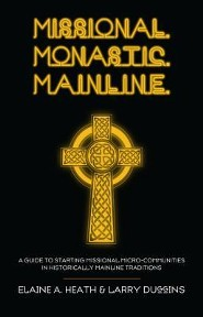 Missional. Monastic. Mainline.: A Guide to Starting Missional Micro-Communities in Historically Mainline Traditions  -     By: Elaine A. Heath, Larry Duggins