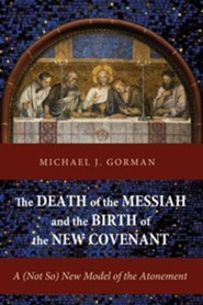 The Death of the Messiah and the Birth of the New Covenant: A (Not So) New Model of the Atonement  -     By: Michael J. Gorman