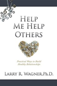 Help Me Help Others: Practical Ways to Build Healthy Relationships  -     By: Larry R. Wagner