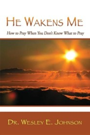 He Wakens Me: How to Pray When You Don't Know What to Pray  -     By: Wesley E. Johnson