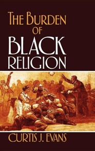 The Burden of Black Religion  -     By: Curtis J. Evans