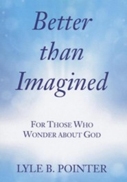 Better Than Imagined: For Those Who Wonder about God  -     By: Lyle B. Pointer
