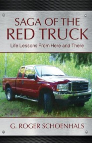 Saga of the Red Truck: Life Lessons from Here and There  -     By: G. Roger Schoenhals