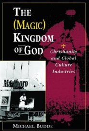 The Magic Kingdom of God: Christianity and Global Culture Industries  -     By: Michael Budde