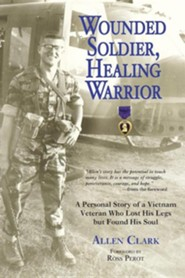 Wounded Soldier, Healing Warrior: A Personal Story of a Vietnam Veteran Who Lost His Legs But Found His Soul  -     By: Allen B. Clark, Ross Perot Jr.