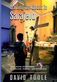 Waiting for Godot in Sarajevo: Theological Reflections on Nihilsim, Tragedy, and Apocalypse  -     By: David Toole
