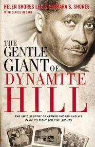 The Gentle Giant of Dynamite Hill: The Untold Story of Arthur Shores and His Family's Fight for Civil Rights  -     By: Helen Shores Lee, Barbara Sylvia Shores, Denise George