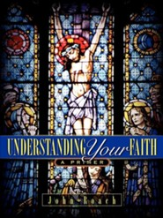 Understanding Your Faith - A Primer  -     By: John Roach