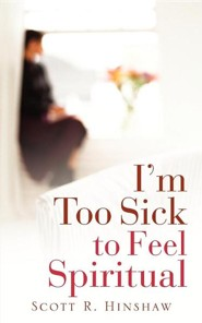 I'm Too Sick to Feel Spiritual  -     By: Scott R. Hinshaw