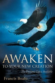 Awaken to Your New Creation  -     By: Francis Boafo