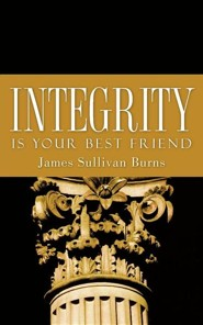 Integrity Is Your Best Friend  -     By: James Sullivan Burns