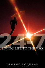 24-7 Living Life to the Max  -     By: George Acquaah