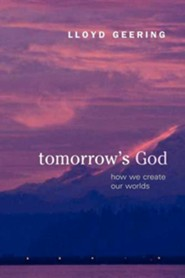 Tomorrow's God: How We Create Our Worlds  -     By: Lloyd Geering
