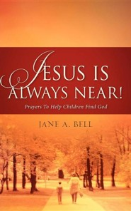 Jesus Is Always Near!  -     By: Jane A. Bell