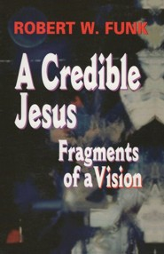 A Credible Jesus: Fragments of a Vision  -     By: Robert Walter Funk