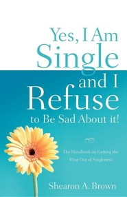 Yes, I Am Single and I Refuse to Be Sad about It!  -     By: Shearon A. Brown