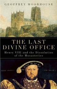 The Last Divine Office: Henry VIII and the Dissolution of the Monasteries  -     By: Geoffrey Moorhouse