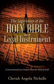 The Legitimacy of the Holy Bible as a Legal Instrument  -     By: Cherub Angela Nicholls