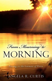 From Mourning to Morning  -     By: Angela R. Curtis