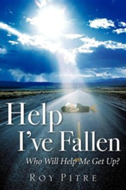 Help I've Fallen Who Will Help Me Get Up?  -     By: Roy Pitre