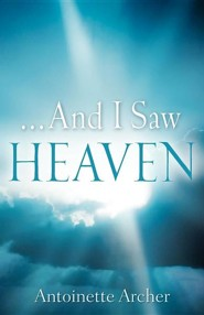 And I Saw Heaven  -     By: Antoinette Archer