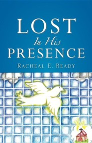 Lost in His Presence  -     By: Racheal E. Ready