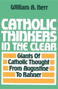 Catholic Thinkers in the Clear: Giants of Catholic Thought from Augustine to Rahner  -     By: William Herr