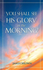 You Shall See His Glory in the Morning!  -     By: James Brown