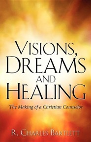 Visions, Dreams and Healing  -     By: R. Charles Bartlett