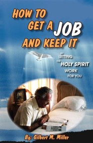 How to Get a Job and Keep It by Letting the Holy Spirit Work for You  -     By: Gilbert M. Miller